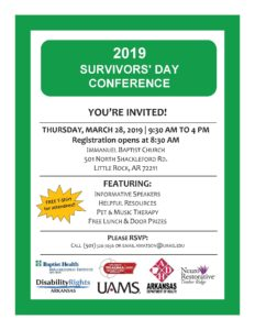 Flyer Reads: 2019 Survivor's Day Conference. You're Invited! Thursday, March 28, 2019, 9:30a.m. to 4p.m. Registration opens at 8:30 a.m. Immanuel Baptist Church, 501 N. Shackleford Rd, Little Rock, AR 72211. Lunch will be served and attendees will receive a free Tshirt! Please RSVP by calling 501-526-7656 or email awatson@uams.edu